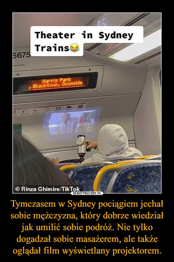 Tymczasem w Sydney pociągiem jechał sobie mężczyzna, który dobrze wiedział jak umilić sobie podróż. Nie tylko dogadzał sobie masażerem, ale także oglądał film wyświetlany projektorem. –