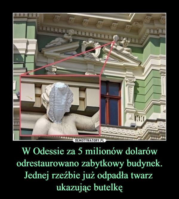 W Odessie za 5 milionów dolarów odrestaurowano zabytkowy budynek. Jednej rzeźbie już odpadła twarz ukazując butelkę –