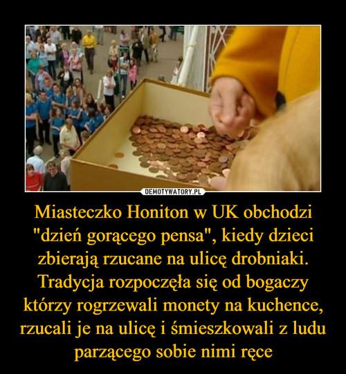 """Miasteczko Honiton w UK obchodzi """"dzień gorącego pensa"""", kiedy dzieci zbierają rzucane na ulicę drobniaki. Tradycja rozpoczęła się od bogaczy którzy rogrzewali monety na kuchence, rzucali je na ulicę i śmieszkowali z ludu parzącego sobie nimi ręce"""