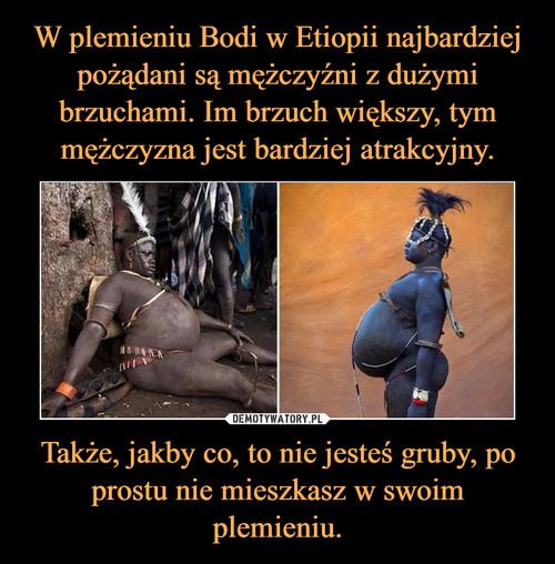 W plemieniu Bodi w Etiopii najbardziej pożądani są mężczyźni z dużymi brzuchami. Im brzuch większy, tym mężczyzna jest bardziej atrakcyjny. Także, jakby co, to nie jesteś gruby, po prostu nie mieszkasz w swoim plemieniu.