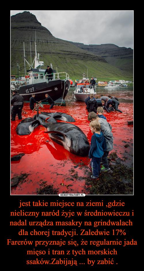jest takie miejsce na ziemi ,gdzie nieliczny naród żyje w średniowieczu i nadal urządza masakry na grindwalach  dla chorej tradycji. Zaledwie 17% Farerów przyznaje się, że regularnie jada mięso i tran z tych morskich ssaków.Zabijają ... by zabić .