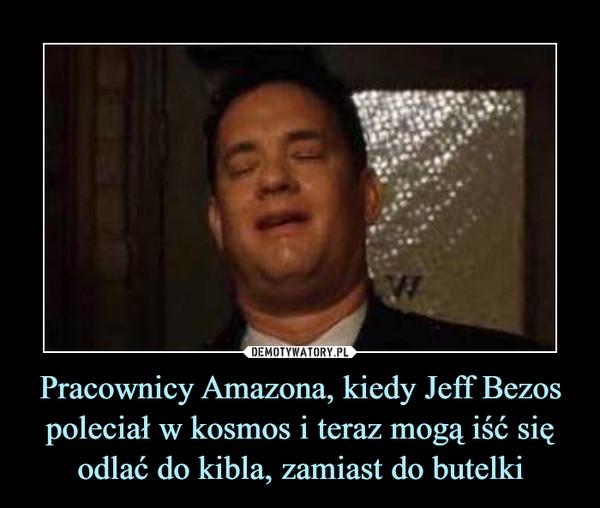 Pracownicy Amazona, kiedy Jeff Bezos poleciał w kosmos i teraz mogą iść się odlać do kibla, zamiast do butelki –