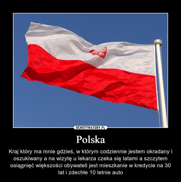 Polska – Kraj który ma mnie gdzieś, w którym codziennie jestem okradany i oszukiwany a na wizytę u lekarza czeka się latami a szczytem osiągnięć większości obywateli jest mieszkanie w kredycie na 30 lat i zdechłe 10 letnie auto