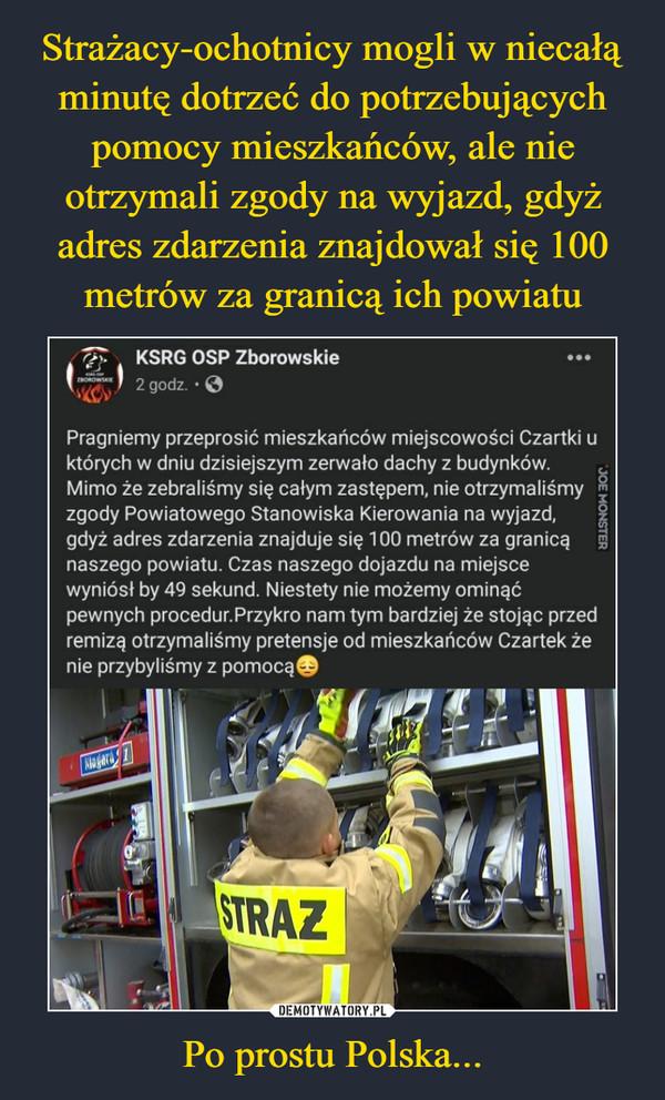 Po prostu Polska... –  r/y    KSRG OSP ZborowskiePragniemy przeprosić mieszkańców miejscowości Czartki uktórych w dniu dzisiejszym zerwało dachy z budynków.Mimo że zebraliśmy się całym zastępem, nie otrzymaliśmy «zgody Powiatowego Stanowiska Kierowania na wyjazd,  gdyż adres zdarzenia znajduje się 100 metrów za granicą gnaszego powiatu. Czas naszego dojazdu na miejscewyniósł by 49 sekund. Niestety nie możemy ominąćpewnych procedur.Przykro nam tym bardziej że stojąc przedremizą otrzymaliśmy pretensje od mieszkańców Czartek żenie przybyliśmy z pomocą©