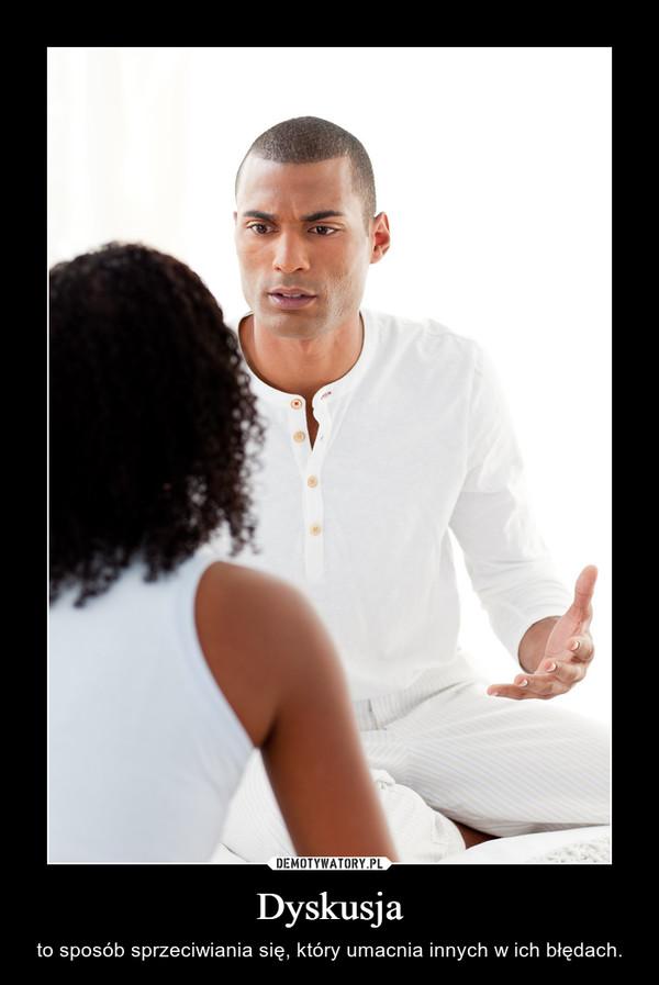 Dyskusja – to sposób sprzeciwiania się, który umacnia innych w ich błędach.