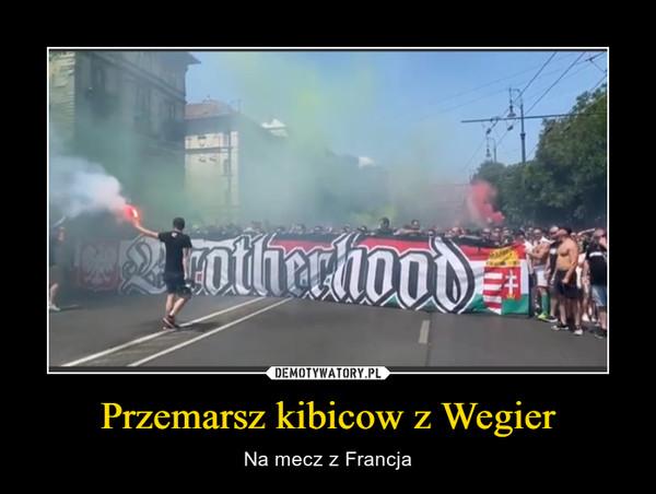 Przemarsz kibicow z Wegier – Na mecz z Francja