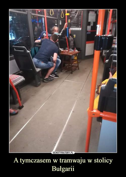 A tymczasem w tramwaju w stolicy Bułgarii