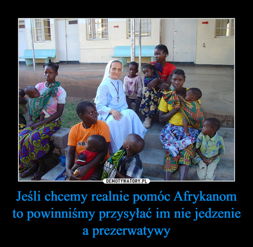 Jeśli chcemy realnie pomóc Afrykanom to powinniśmy przysyłać im nie jedzenie a prezerwatywy