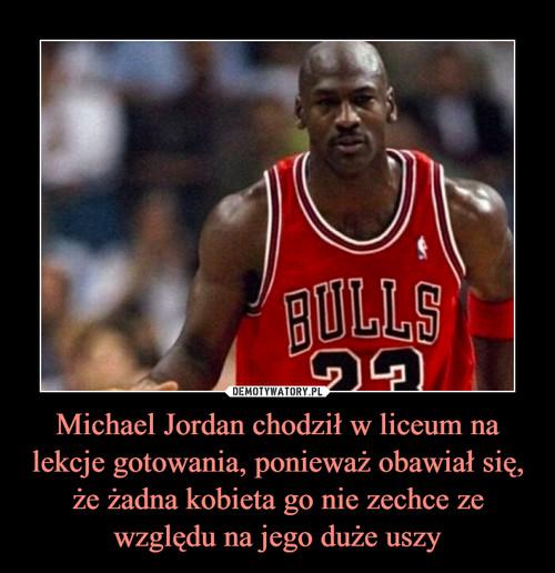 Michael Jordan chodził w liceum na lekcje gotowania, ponieważ obawiał się, że żadna kobieta go nie zechce ze względu na jego duże uszy