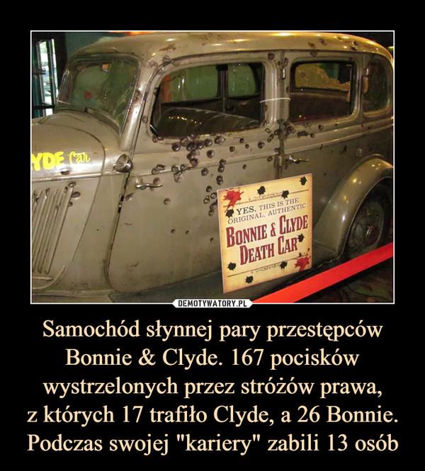 """Samochód słynnej pary przestępców Bonnie & Clyde. 167 pocisków wystrzelonych przez stróżów prawa,z których 17 trafiło Clyde, a 26 Bonnie. Podczas swojej """"kariery"""" zabili 13 osób –"""