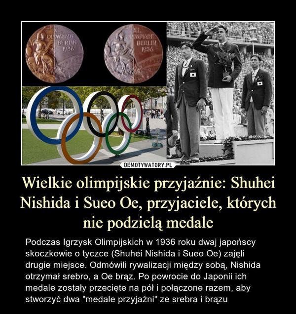 """Wielkie olimpijskie przyjaźnie: Shuhei Nishida i Sueo Oe, przyjaciele, których nie podzielą medale – Podczas Igrzysk Olimpijskich w 1936 roku dwaj japońscy skoczkowie o tyczce (Shuhei Nishida i Sueo Oe) zajęli drugie miejsce. Odmówili rywalizacji między sobą, Nishida otrzymał srebro, a Oe brąz. Po powrocie do Japonii ich medale zostały przecięte na pół i połączone razem, aby stworzyć dwa """"medale przyjaźni"""" ze srebra i brązu"""