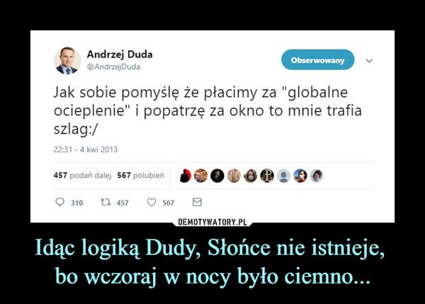 """Idąc logiką Dudy, Słońce nie istnieje, bo wczoraj w nocy było ciemno... –  C>   Andrzej Duda 0ĘĘmmmWm%@AndrzejDuda ^^gi^Hm^Jak sobie pomyślę że płacimy za """"globalneocieplenie"""" i popatrzę za okno to mnie trafiaszlag:/22:31 -4kwi 2013"""