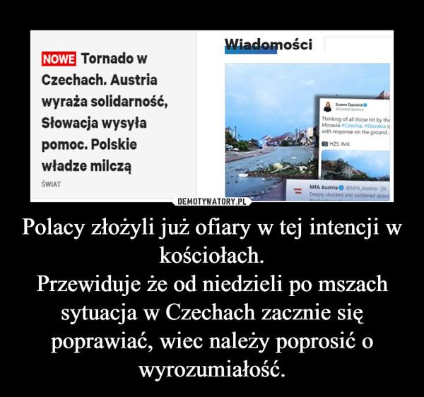 Polacy złożyli już ofiary w tej intencji w kościołach.Przewiduje że od niedzieli po mszach sytuacja w Czechach zacznie się poprawiać, wiec należy poprosić o wyrozumiałość. –