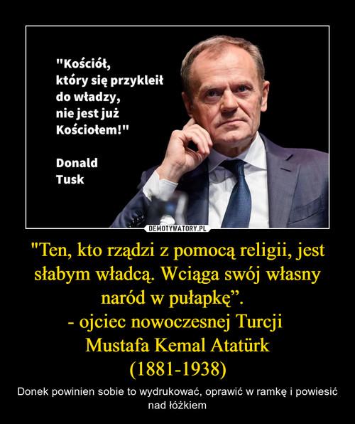 """""""Ten, kto rządzi z pomocą religii, jest słabym władcą. Wciąga swój własny naród w pułapkę"""".   - ojciec nowoczesnej Turcji  Mustafa Kemal Atatürk (1881-1938)"""