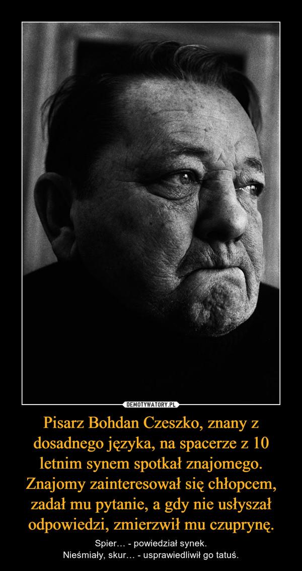 Pisarz Bohdan Czeszko, znany z dosadnego języka, na spacerze z 10 letnim synem spotkał znajomego. Znajomy zainteresował się chłopcem, zadał mu pytanie, a gdy nie usłyszał odpowiedzi, zmierzwił mu czuprynę. – Spier… - powiedział synek.Nieśmiały, skur… - usprawiedliwił go tatuś.