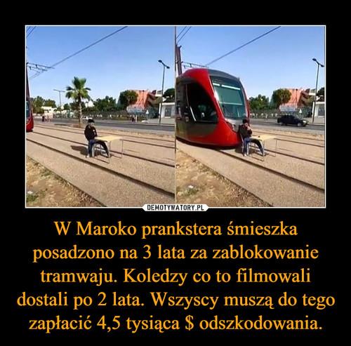 W Maroko prankstera śmieszka posadzono na 3 lata za zablokowanie tramwaju. Koledzy co to filmowali dostali po 2 lata. Wszyscy muszą do tego zapłacić 4,5 tysiąca $ odszkodowania.