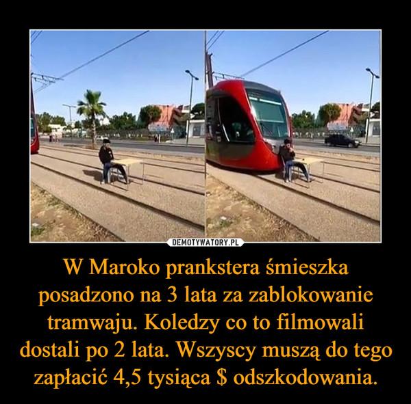 W Maroko prankstera śmieszka posadzono na 3 lata za zablokowanie tramwaju. Koledzy co to filmowali dostali po 2 lata. Wszyscy muszą do tego zapłacić 4,5 tysiąca $ odszkodowania. –