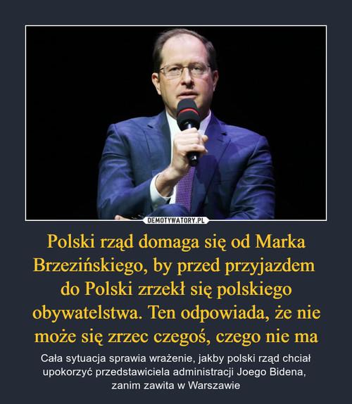 Polski rząd domaga się od Marka Brzezińskiego, by przed przyjazdem  do Polski zrzekł się polskiego obywatelstwa. Ten odpowiada, że nie może się zrzec czegoś, czego nie ma