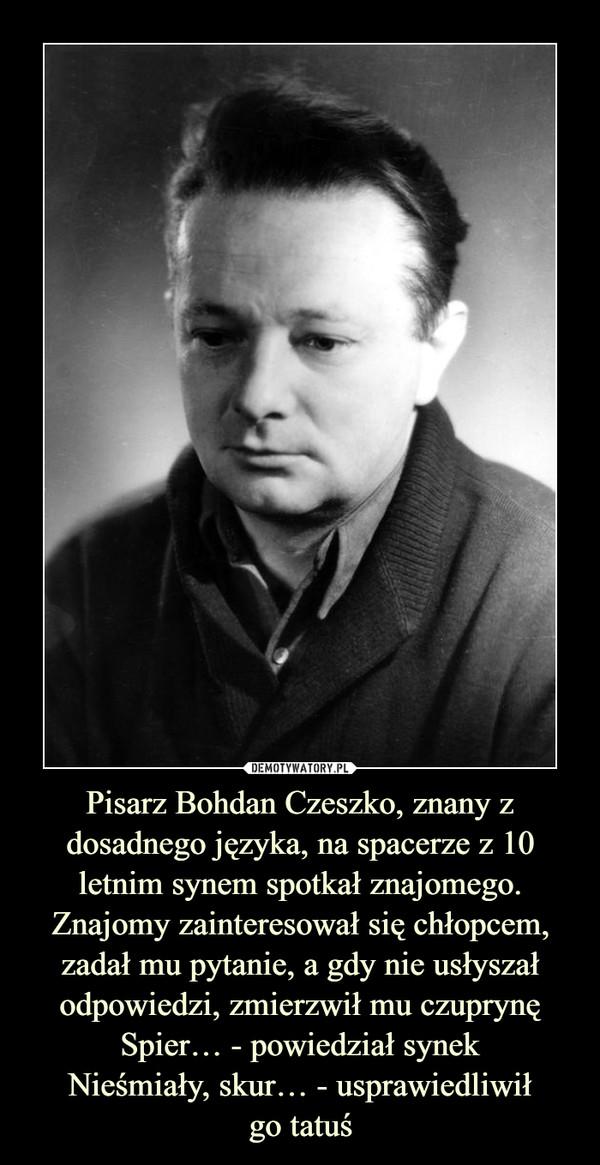 Pisarz Bohdan Czeszko, znany z dosadnego języka, na spacerze z 10 letnim synem spotkał znajomego. Znajomy zainteresował się chłopcem, zadał mu pytanie, a gdy nie usłyszał odpowiedzi, zmierzwił mu czuprynęSpier… - powiedział synekNieśmiały, skur… - usprawiedliwiłgo tatuś –