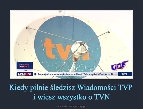 Kiedy pilnie śledzisz Wiadomości TVP i wiesz wszystko o TVN –