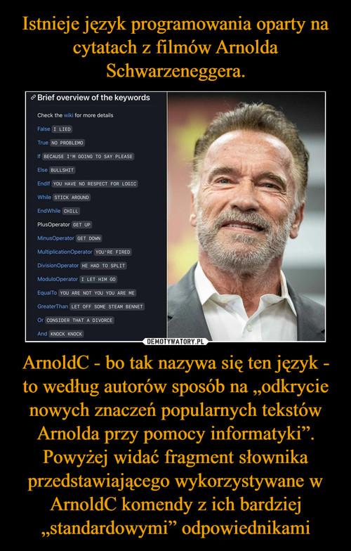 """Istnieje język programowania oparty na cytatach z filmów Arnolda Schwarzeneggera. ArnoldC - bo tak nazywa się ten język - to według autorów sposób na """"odkrycie nowych znaczeń popularnych tekstów Arnolda przy pomocy informatyki"""". Powyżej widać fragment słownika przedstawiającego wykorzystywane w ArnoldC komendy z ich bardziej """"standardowymi"""" odpowiednikami"""