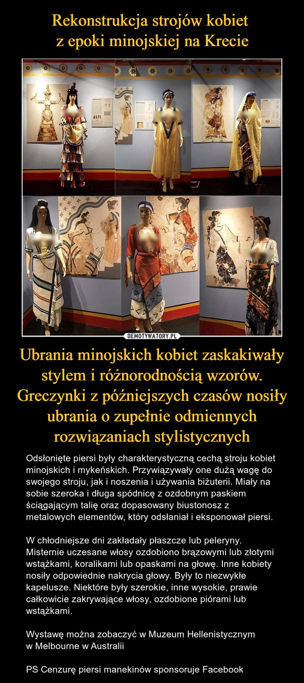 Ubrania minojskich kobiet zaskakiwały stylem i różnorodnością wzorów. Greczynki z późniejszych czasów nosiły ubrania o zupełnie odmiennych rozwiązaniach stylistycznych – Odsłonięte piersi były charakterystyczną cechą stroju kobiet minojskich i mykeńskich. Przywiązywały one dużą wagę do swojego stroju, jak i noszenia i używania biżuterii. Miały na sobie szeroka i długa spódnicę z ozdobnym paskiem ściągającym talię oraz dopasowany biustonosz z metalowych elementów, który odsłaniał i eksponował piersi. W chłodniejsze dni zakładały płaszcze lub peleryny. Misternie uczesane włosy ozdobiono brązowymi lub złotymi wstążkami, koralikami lub opaskami na głowę. Inne kobiety nosiły odpowiednie nakrycia głowy. Były to niezwykłe kapelusze. Niektóre były szerokie, inne wysokie, prawie całkowicie zakrywające włosy, ozdobione piórami lub wstążkami.Wystawę można zobaczyć w Muzeum Hellenistycznym w Melbourne w AustraliiPS Cenzurę piersi manekinów sponsoruje Facebook