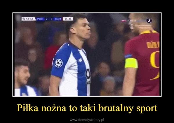 Piłka nożna to taki brutalny sport –
