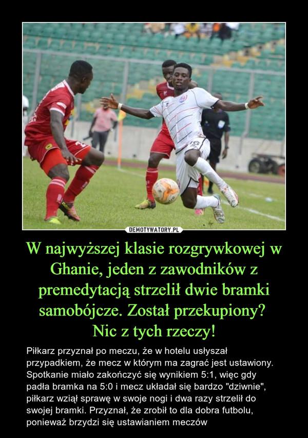 """W najwyższej klasie rozgrywkowej w Ghanie, jeden z zawodników z premedytacją strzelił dwie bramki samobójcze. Został przekupiony? Nic z tych rzeczy! – Piłkarz przyznał po meczu, że w hotelu usłyszał przypadkiem, że mecz w którym ma zagrać jest ustawiony. Spotkanie miało zakończyć się wynikiem 5:1, więc gdy padła bramka na 5:0 i mecz układał się bardzo """"dziwnie"""", piłkarz wziął sprawę w swoje nogi i dwa razy strzelił do swojej bramki. Przyznał, że zrobił to dla dobra futbolu, ponieważ brzydzi się ustawianiem meczów"""