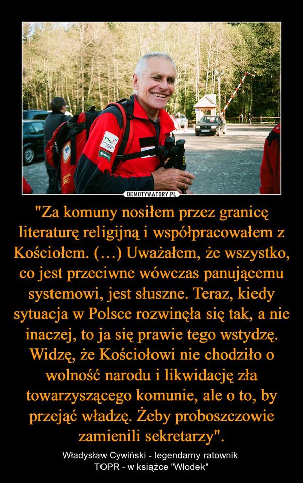 """""""Za komuny nosiłem przez granicę literaturę religijną i współpracowałem z Kościołem. (…) Uważałem, że wszystko, co jest przeciwne wówczas panującemu systemowi, jest słuszne. Teraz, kiedy sytuacja w Polsce rozwinęła się tak, a nie inaczej, to ja się prawie tego wstydzę. Widzę, że Kościołowi nie chodziło o wolność narodu i likwidację zła towarzyszącego komunie, ale o to, by przejąć władzę. Żeby proboszczowie zamienili sekretarzy"""". – Władysław Cywiński - legendarny ratownik TOPR - w książce """"Włodek"""""""