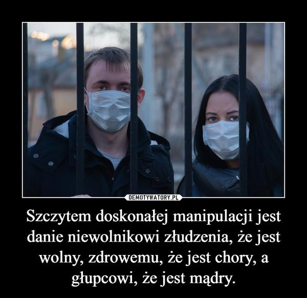 Szczytem doskonałej manipulacji jest danie niewolnikowi złudzenia, że jest wolny, zdrowemu, że jest chory, a głupcowi, że jest mądry. –