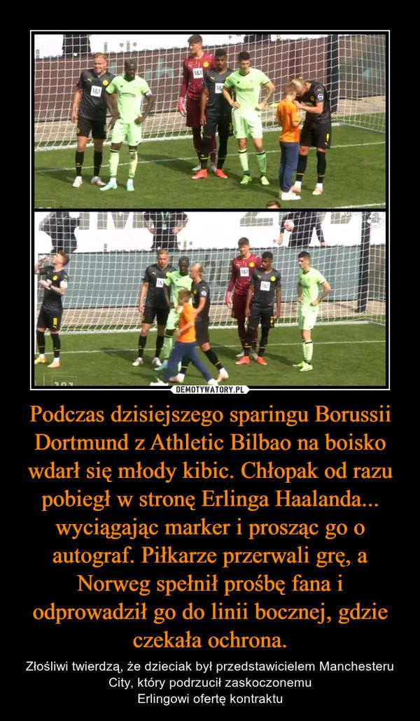 Podczas dzisiejszego sparingu Borussii Dortmund z Athletic Bilbao na boisko wdarł się młody kibic. Chłopak od razu pobiegł w stronę Erlinga Haalanda... wyciągając marker i prosząc go o autograf. Piłkarze przerwali grę, a Norweg spełnił prośbę fana i odprowadził go do linii bocznej, gdzie czekała ochrona. – Złośliwi twierdzą, że dzieciak był przedstawicielem Manchesteru City, który podrzucił zaskoczonemuErlingowi ofertę kontraktu