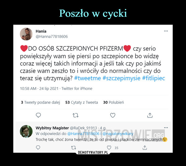 –  JHania©Hanna77818606fpDO OSÓB SZCZEPIONYCH PFIZERM^ czy seriopowiększyły wam się piersi po szczepionce bo widzęcoraz więcej takich informacji a jeśli tak czy po jakimśczasie wam zeszło to i wróciły do normalności czy doteraz się utrzymują? #tweetme #szczepimysie #fitlipiec10:58 AM • 24 lip 2021 ■ Twitter for iPhoneWybitny Magister @RaDek_91913 -4 g.W odpowiedzi do @Hanna77818606 i @napalonywikaryTrochę tak, choć żona twierdzi, że to od piwska i placków ziemniacza