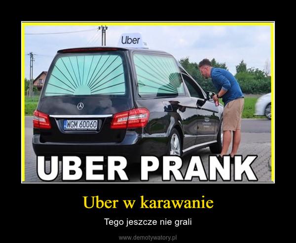 Uber w karawanie – Tego jeszcze nie grali