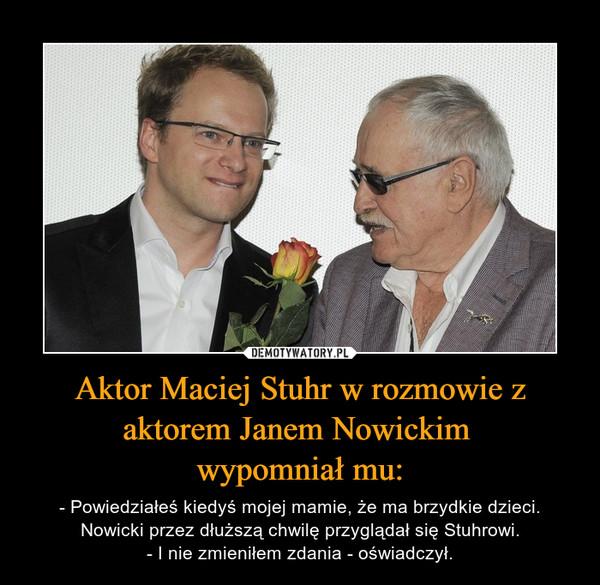 Aktor Maciej Stuhr w rozmowie z aktorem Janem Nowickim wypomniał mu: – - Powiedziałeś kiedyś mojej mamie, że ma brzydkie dzieci.Nowicki przez dłuższą chwilę przyglądał się Stuhrowi.- I nie zmieniłem zdania - oświadczył.