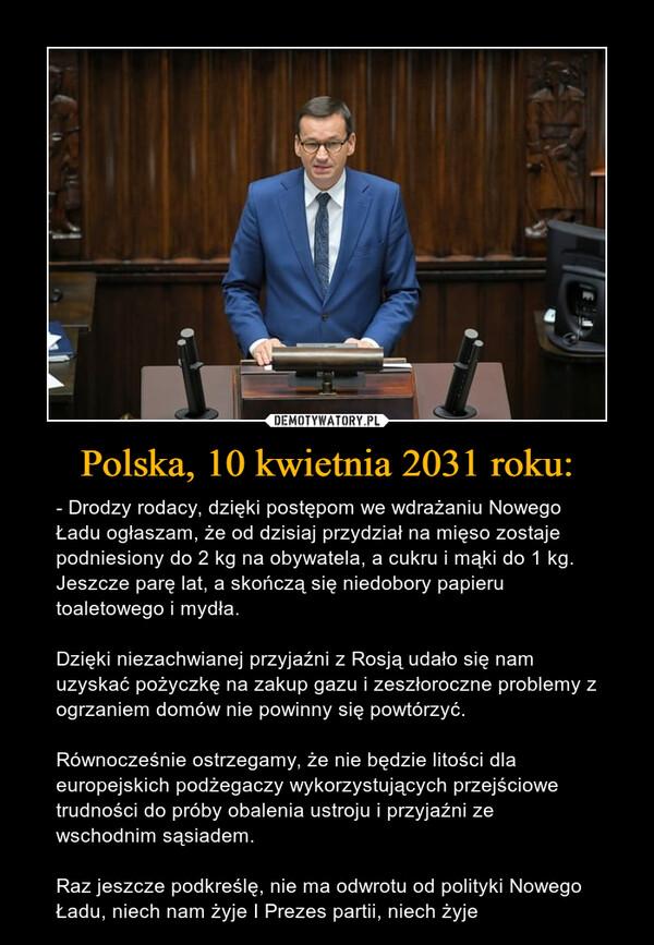 Polska, 10 kwietnia 2031 roku: – - Drodzy rodacy, dzięki postępom we wdrażaniu Nowego Ładu ogłaszam, że od dzisiaj przydział na mięso zostaje podniesiony do 2 kg na obywatela, a cukru i mąki do 1 kg. Jeszcze parę lat, a skończą się niedobory papieru toaletowego i mydła.Dzięki niezachwianej przyjaźni z Rosją udało się nam uzyskać pożyczkę na zakup gazu i zeszłoroczne problemy z ogrzaniem domów nie powinny się powtórzyć.Równocześnie ostrzegamy, że nie będzie litości dla europejskich podżegaczy wykorzystujących przejściowe trudności do próby obalenia ustroju i przyjaźni ze wschodnim sąsiadem.Raz jeszcze podkreślę, nie ma odwrotu od polityki Nowego Ładu, niech nam żyje I Prezes partii, niech żyje