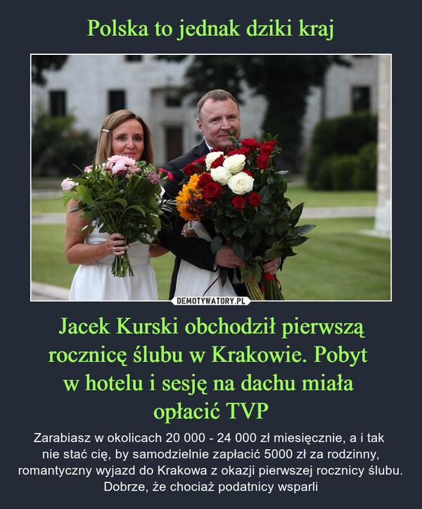 Jacek Kurski obchodził pierwszą rocznicę ślubu w Krakowie. Pobyt w hotelu i sesję na dachu miała opłacić TVP – Zarabiasz w okolicach 20 000 - 24 000 zł miesięcznie, a i tak nie stać cię, by samodzielnie zapłacić 5000 zł za rodzinny, romantyczny wyjazd do Krakowa z okazji pierwszej rocznicy ślubu. Dobrze, że chociaż podatnicy wsparli