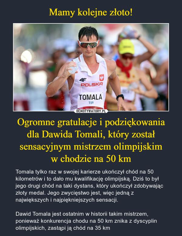 Ogromne gratulacje i podziękowaniadla Dawida Tomali, który został sensacyjnym mistrzem olimpijskimw chodzie na 50 km – Tomala tylko raz w swojej karierze ukończył chód na 50 kilometrów i to dało mu kwalifikację olimpijską. Dziś to był jego drugi chód na taki dystans, który ukończył zdobywając złoty medal. Jego zwycięstwo jest, więc jedną z największych i najpiękniejszych sensacji.Dawid Tomala jest ostatnim w historii takim mistrzem, ponieważ konkurencja chodu na 50 km znika z dyscyplin olimpijskich, zastąpi ją chód na 35 km