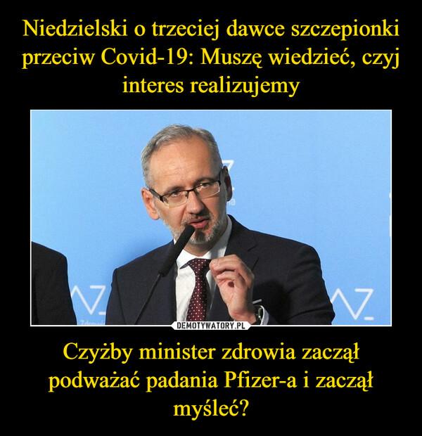 Czyżby minister zdrowia zaczął podważać padania Pfizer-a i zaczął myśleć? –