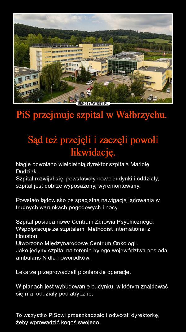 PiS przejmuje szpital w Wałbrzychu. Sąd też przejęli i zaczęli powoli likwidację. – Nagle odwołano wieloletnią dyrektor szpitala Mariolę Dudziak.Szpital rozwijał się, powstawały nowe budynki i oddziały, szpital jest dobrze wyposażony, wyremontowany. Powstało lądowisko ze specjalną nawigacją lądowania w trudnych warunkach pogodowych i nocy.  Szpital posiada nowe Centrum Zdrowia Psychicznego.Współpracuje ze szpitalem  Methodist International z Houston. Utworzono Międzynarodowe Centrum Onkologii. Jako jedyny szpital na terenie byłego województwa posiada ambulans N dla noworodków.Lekarze przeprowadzali pionierskie operacje.W planach jest wybudowanie budynku, w którym znajdować się ma  oddziały pediatryczne.  To wszystko PiSowi przeszkadzało i odwołali dyrektorkę, żeby wprowadzić kogoś swojego.
