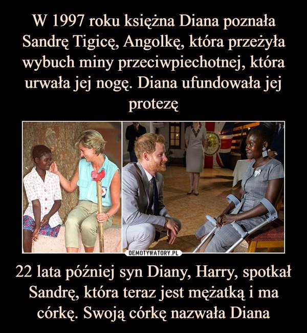 22 lata później syn Diany, Harry, spotkał Sandrę, która teraz jest mężatką i ma córkę. Swoją córkę nazwała Diana –