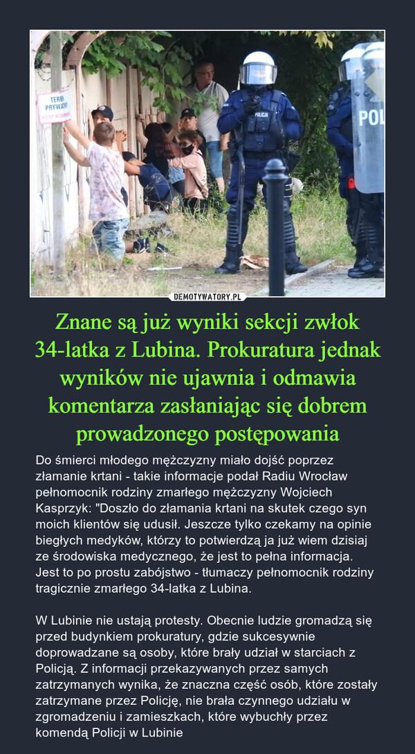 """Znane są już wyniki sekcji zwłok 34-latka z Lubina. Prokuratura jednak wyników nie ujawnia i odmawia komentarza zasłaniając się dobrem prowadzonego postępowania – Do śmierci młodego mężczyzny miało dojść poprzez złamanie krtani - takie informacje podał Radiu Wrocław pełnomocnik rodziny zmarłego mężczyzny Wojciech Kasprzyk: """"Doszło do złamania krtani na skutek czego syn moich klientów się udusił. Jeszcze tylko czekamy na opinie biegłych medyków, którzy to potwierdzą ja już wiem dzisiaj ze środowiska medycznego, że jest to pełna informacja. Jest to po prostu zabójstwo - tłumaczy pełnomocnik rodziny tragicznie zmarłego 34-latka z Lubina.W Lubinie nie ustają protesty. Obecnie ludzie gromadzą się przed budynkiem prokuratury, gdzie sukcesywnie doprowadzane są osoby, które brały udział w starciach z Policją. Z informacji przekazywanych przez samych zatrzymanych wynika, że znaczna część osób, które zostały zatrzymane przez Policję, nie brała czynnego udziału w zgromadzeniu i zamieszkach, które wybuchły przez komendą Policji w Lubinie"""
