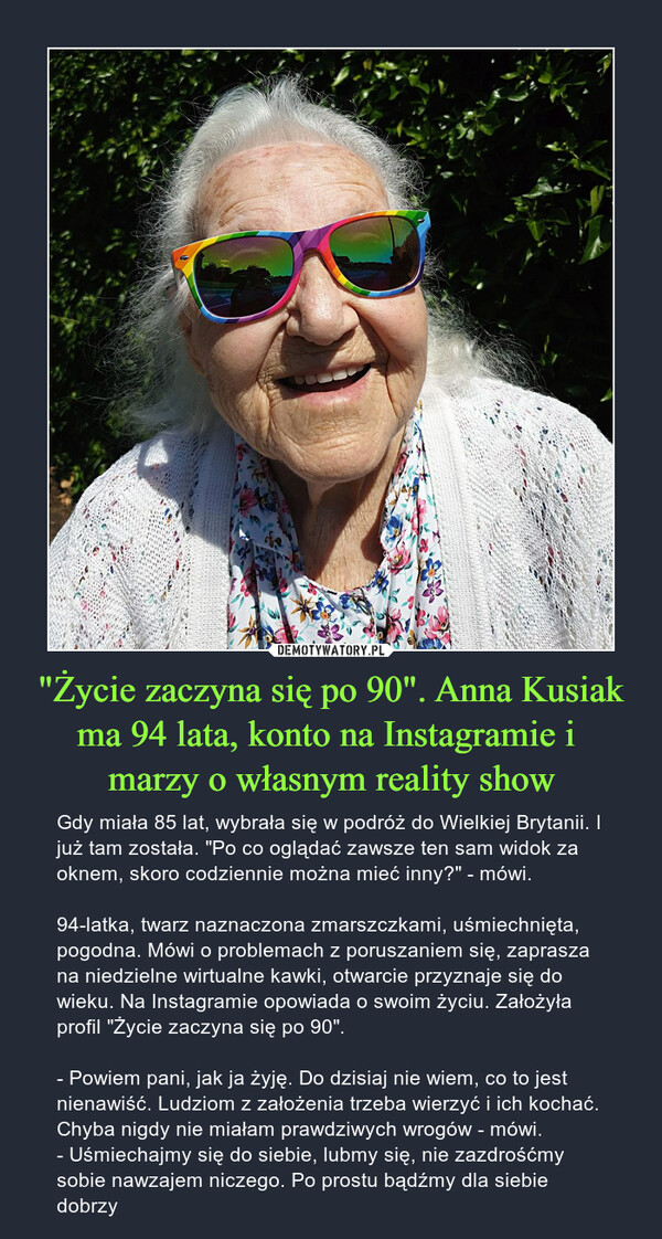 """""""Życie zaczyna się po 90"""". Anna Kusiak ma 94 lata, konto na Instagramie i marzy o własnym reality show – Gdy miała 85 lat, wybrała się w podróż do Wielkiej Brytanii. I już tam została. """"Po co oglądać zawsze ten sam widok za oknem, skoro codziennie można mieć inny?"""" - mówi.94-latka, twarz naznaczona zmarszczkami, uśmiechnięta, pogodna. Mówi o problemach z poruszaniem się, zaprasza na niedzielne wirtualne kawki, otwarcie przyznaje się do wieku. Na Instagramie opowiada o swoim życiu. Założyła profil """"Życie zaczyna się po 90"""".- Powiem pani, jak ja żyję. Do dzisiaj nie wiem, co to jest nienawiść. Ludziom z założenia trzeba wierzyć i ich kochać. Chyba nigdy nie miałam prawdziwych wrogów - mówi. - Uśmiechajmy się do siebie, lubmy się, nie zazdrośćmy sobie nawzajem niczego. Po prostu bądźmy dla siebie dobrzy"""