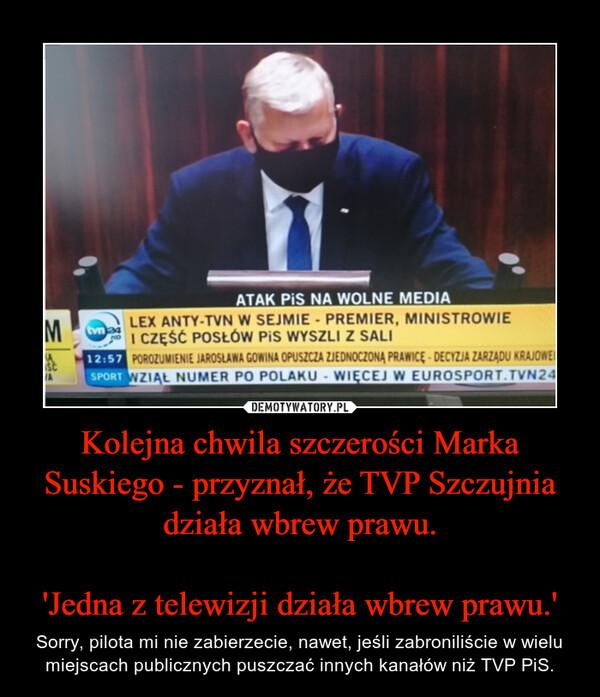 Kolejna chwila szczerości Marka Suskiego - przyznał, że TVP Szczujnia działa wbrew prawu.'Jedna z telewizji działa wbrew prawu.' – Sorry, pilota mi nie zabierzecie, nawet, jeśli zabroniliście w wielu miejscach publicznych puszczać innych kanałów niż TVP PiS.