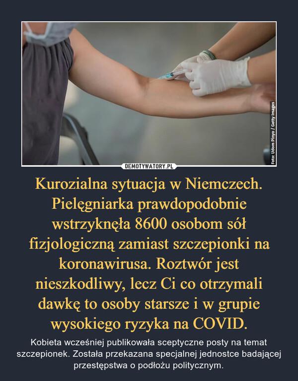 Kurozialna sytuacja w Niemczech. Pielęgniarka prawdopodobnie wstrzyknęła 8600 osobom sół fizjologiczną zamiast szczepionki na koronawirusa. Roztwór jest nieszkodliwy, lecz Ci co otrzymali dawkę to osoby starsze i w grupie wysokiego ryzyka na COVID. – Kobieta wcześniej publikowała sceptyczne posty na temat szczepionek. Została przekazana specjalnej jednostce badającej przestępstwa o podłożu politycznym.
