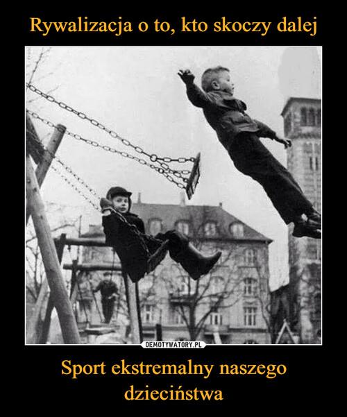 Rywalizacja o to, kto skoczy dalej Sport ekstremalny naszego dzieciństwa