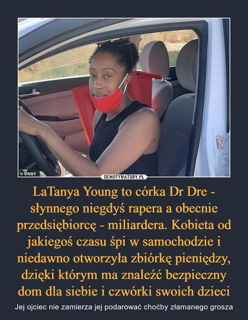 LaTanya Young to córka Dr Dre - słynnego niegdyś rapera a obecnie przedsiębiorcę - miliardera. Kobieta od jakiegoś czasu śpi w samochodzie i niedawno otworzyła zbiórkę pieniędzy, dzięki którym ma znaleźć bezpieczny dom dla siebie i czwórki swoich dzieci