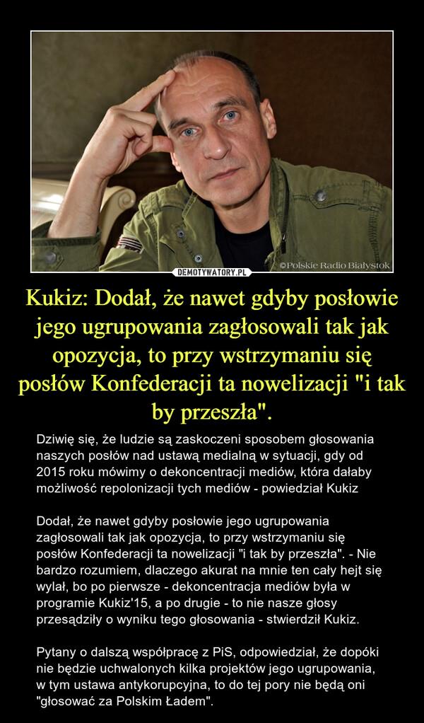 """Kukiz: Dodał, że nawet gdyby posłowie jego ugrupowania zagłosowali tak jak opozycja, to przy wstrzymaniu się posłów Konfederacji ta nowelizacji """"i tak by przeszła"""". – Dziwię się, że ludzie są zaskoczeni sposobem głosowania naszych posłów nad ustawą medialną w sytuacji, gdy od 2015 roku mówimy o dekoncentracji mediów, która dałaby możliwość repolonizacji tych mediów - powiedział KukizDodał, że nawet gdyby posłowie jego ugrupowania zagłosowali tak jak opozycja, to przy wstrzymaniu się posłów Konfederacji ta nowelizacji """"i tak by przeszła"""". - Nie bardzo rozumiem, dlaczego akurat na mnie ten cały hejt się wylał, bo po pierwsze - dekoncentracja mediów była w programie Kukiz'15, a po drugie - to nie nasze głosy przesądziły o wyniku tego głosowania - stwierdził Kukiz.Pytany o dalszą współpracę z PiS, odpowiedział, że dopóki nie będzie uchwalonych kilka projektów jego ugrupowania, w tym ustawa antykorupcyjna, to do tej pory nie będą oni """"głosować za Polskim Ładem""""."""
