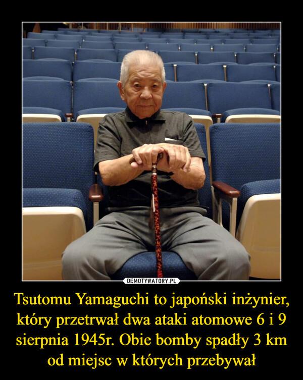 Tsutomu Yamaguchi to japoński inżynier, który przetrwał dwa ataki atomowe 6 i 9 sierpnia 1945r. Obie bomby spadły 3 km od miejsc w których przebywał –