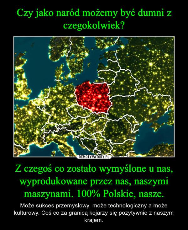 Z czegoś co zostało wymyślone u nas, wyprodukowane przez nas, naszymi maszynami. 100% Polskie, nasze. – Może sukces przemysłowy, może technologiczny a może kulturowy. Coś co za granicą kojarzy się pozytywnie z naszym krajem.