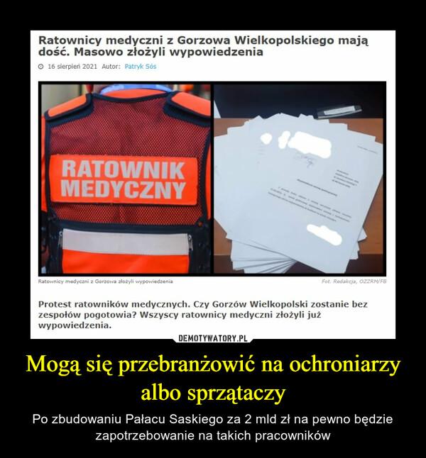 Mogą się przebranżowić na ochroniarzy albo sprzątaczy – Po zbudowaniu Pałacu Saskiego za 2 mld zł na pewno będzie zapotrzebowanie na takich pracowników